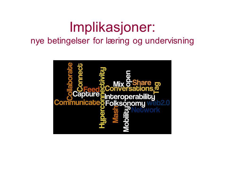 Implikasjoner: nye betingelser for læring og undervisning