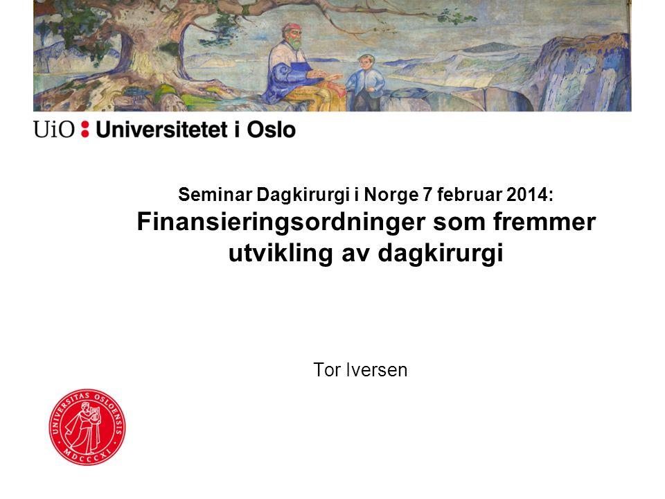 Seminar Dagkirurgi i Norge 7 februar 2014: Finansieringsordninger som fremmer utvikling av dagkirurgi Tor Iversen