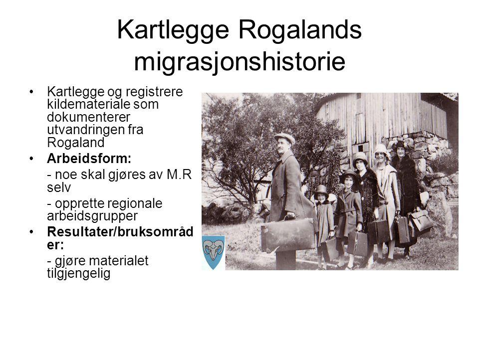 Kartlegge Rogalands migrasjonshistorie Kartlegge og registrere kildemateriale som dokumenterer utvandringen fra Rogaland Arbeidsform: - noe skal gjøres av M.R selv - opprette regionale arbeidsgrupper Resultater/bruksområd er: - gjøre materialet tilgjengelig