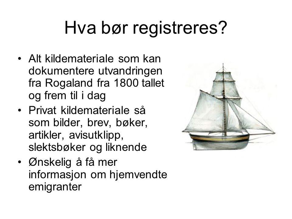 Hva bør registreres? Alt kildemateriale som kan dokumentere utvandringen fra Rogaland fra 1800 tallet og frem til i dag Privat kildemateriale så som b