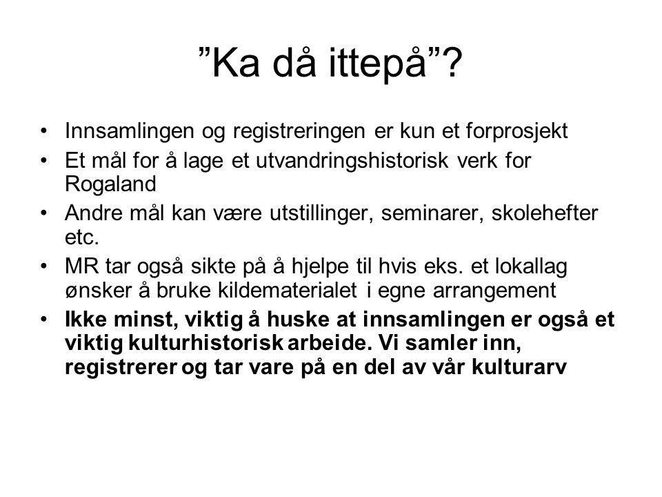 """""""Ka då ittepå""""? Innsamlingen og registreringen er kun et forprosjekt Et mål for å lage et utvandringshistorisk verk for Rogaland Andre mål kan være ut"""