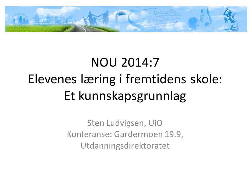 NOU 2014:7 Elevenes læring i fremtidens skole: Et kunnskapsgrunnlag Sten Ludvigsen, UiO Konferanse: Gardermoen 19.9, Utdanningsdirektoratet