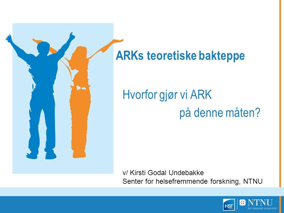 ARKs teoretiske bakteppe Hvorfor gjør vi ARK på denne måten? v/ Kirsti Godal Undebakke Senter for helsefremmende forskning, NTNU