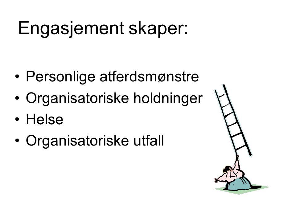 Engasjement skaper: Personlige atferdsmønstre Organisatoriske holdninger Helse Organisatoriske utfall
