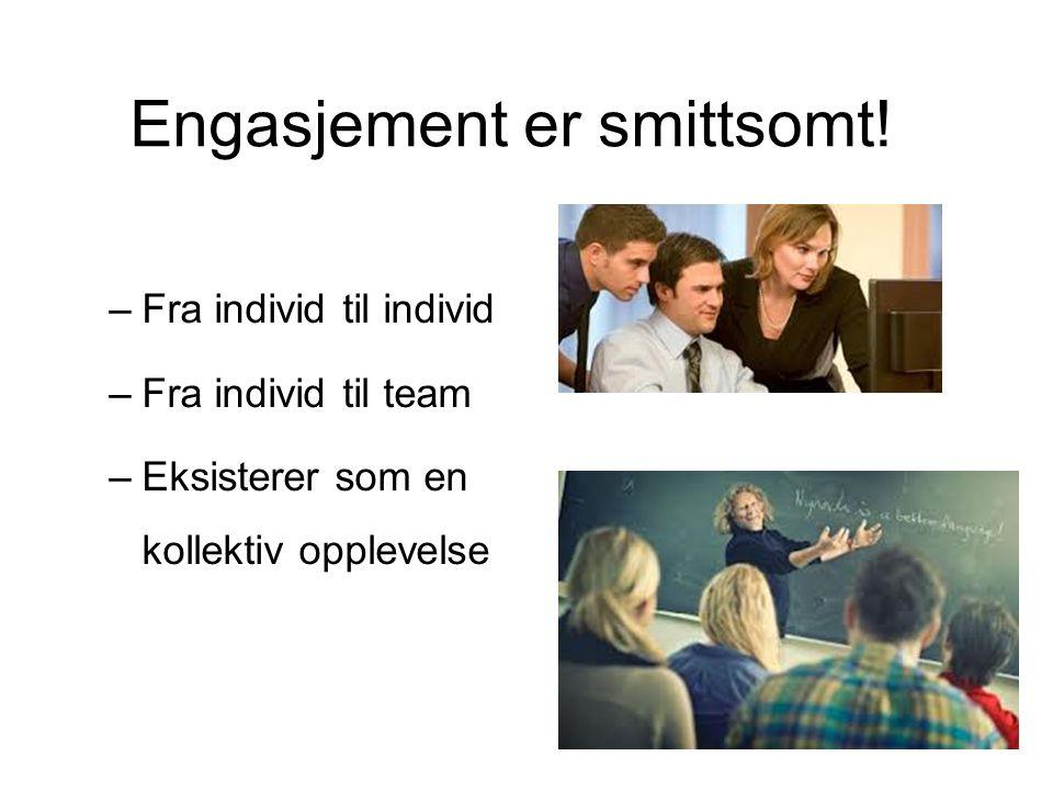 Engasjement er smittsomt! –Fra individ til individ –Fra individ til team –Eksisterer som en kollektiv opplevelse
