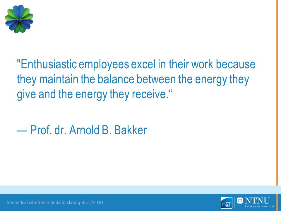 Enthusiastic employees excel in their work because they maintain the balance between the energy they give and the energy they receive. — Prof.