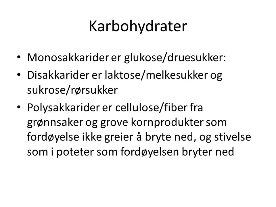 Karbohydrater Monosakkarider er glukose/druesukker: Disakkarider er laktose/melkesukker og sukrose/rørsukker Polysakkarider er cellulose/fiber fra grø