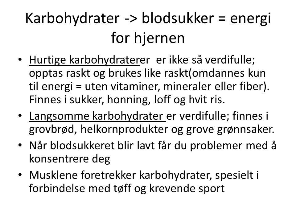 Karbohydrater -> blodsukker = energi for hjernen Hurtige karbohydraterer er ikke så verdifulle; opptas raskt og brukes like raskt(omdannes kun til ene