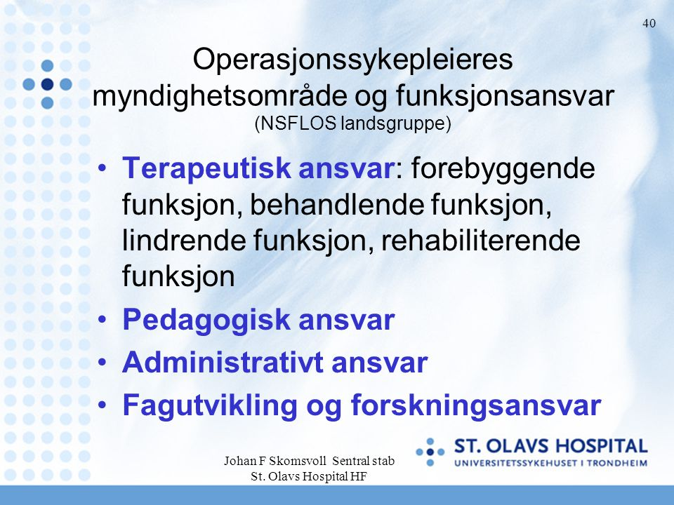Johan F Skomsvoll Sentral stab St. Olavs Hospital HF 40 Operasjonssykepleieres myndighetsområde og funksjonsansvar (NSFLOS landsgruppe) Terapeutisk an
