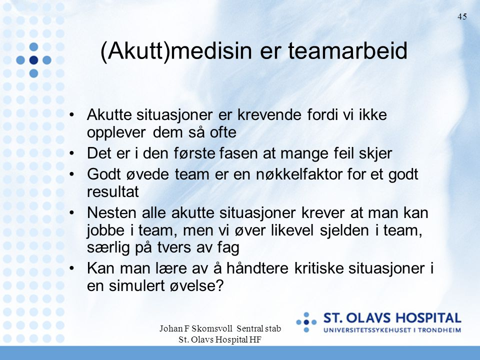 Johan F Skomsvoll Sentral stab St. Olavs Hospital HF 45 (Akutt)medisin er teamarbeid Akutte situasjoner er krevende fordi vi ikke opplever dem så ofte