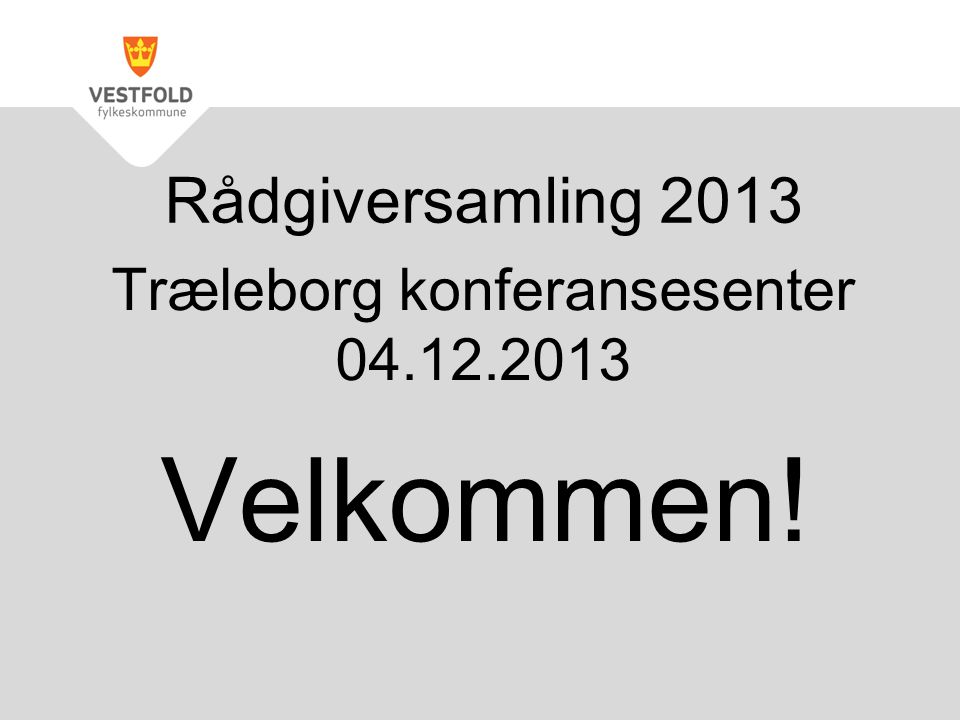 Træleborg konferansesenter 04.12.2013 Velkommen! Rådgiversamling 2013