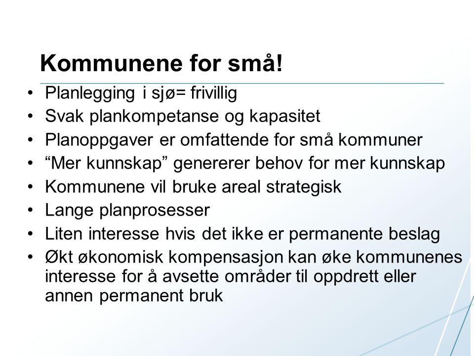 """Kommunene for små! Planlegging i sjø= frivillig Svak plankompetanse og kapasitet Planoppgaver er omfattende for små kommuner """"Mer kunnskap"""" genererer"""