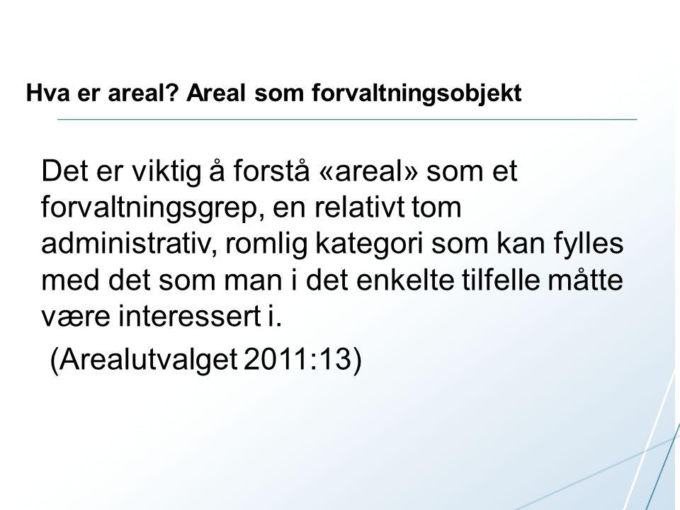 Hva er areal? Areal som forvaltningsobjekt Det er viktig å forstå «areal» som et forvaltningsgrep, en relativt tom administrativ, romlig kategori som
