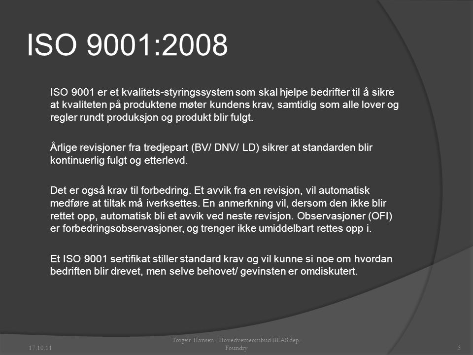 ISO 9001:2008 ISO 9001 er et kvalitets-styringssystem som skal hjelpe bedrifter til å sikre at kvaliteten på produktene møter kundens krav, samtidig som alle lover og regler rundt produksjon og produkt blir fulgt.