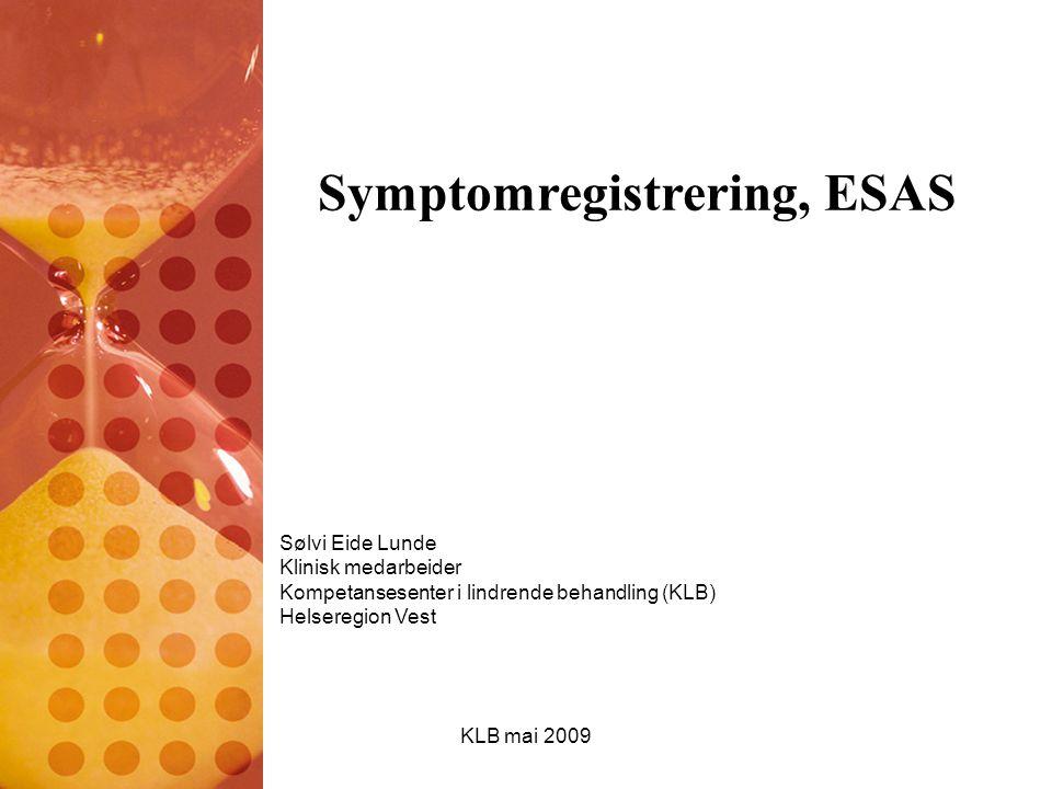KLB mai 2009 Symptomregistrering, ESAS Sølvi Eide Lunde Klinisk medarbeider Kompetansesenter i lindrende behandling (KLB) Helseregion Vest