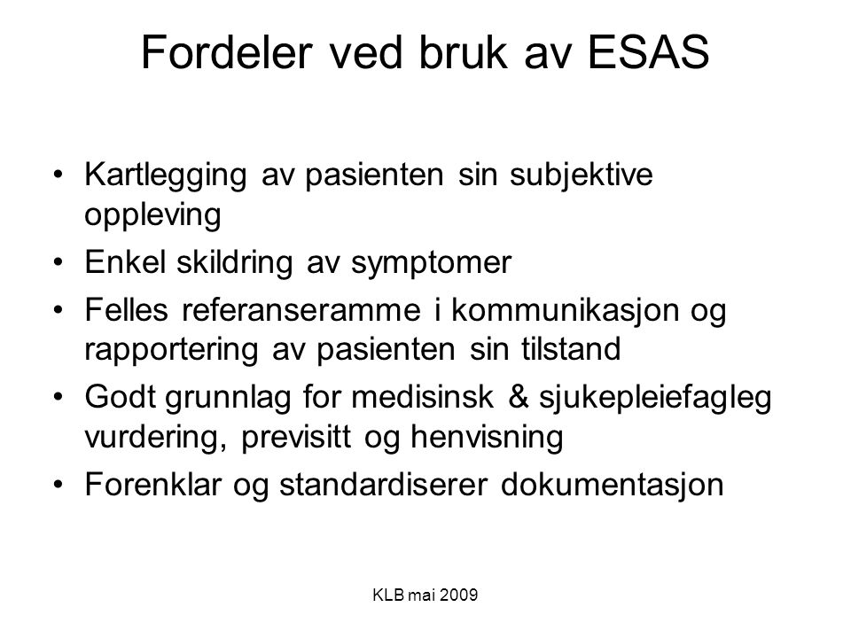 KLB mai 2009 Fordeler ved bruk av ESAS Kartlegging av pasienten sin subjektive oppleving Enkel skildring av symptomer Felles referanseramme i kommunik