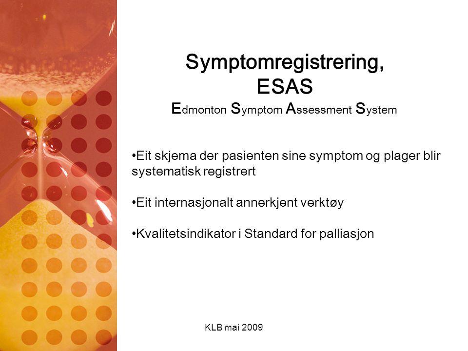 KLB mai 2009 Symptomregistrering, ESAS E dmonton S ymptom A ssessment S ystem Eit skjema der pasienten sine symptom og plager blir systematisk registr