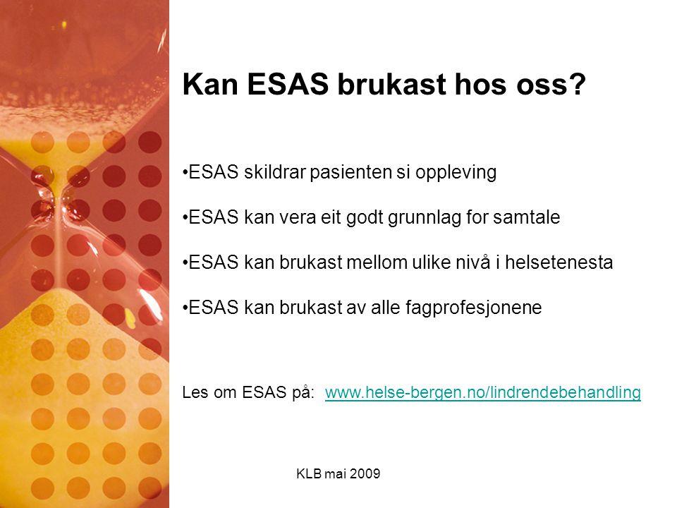 KLB mai 2009 Kan ESAS brukast hos oss? ESAS skildrar pasienten si oppleving ESAS kan vera eit godt grunnlag for samtale ESAS kan brukast mellom ulike