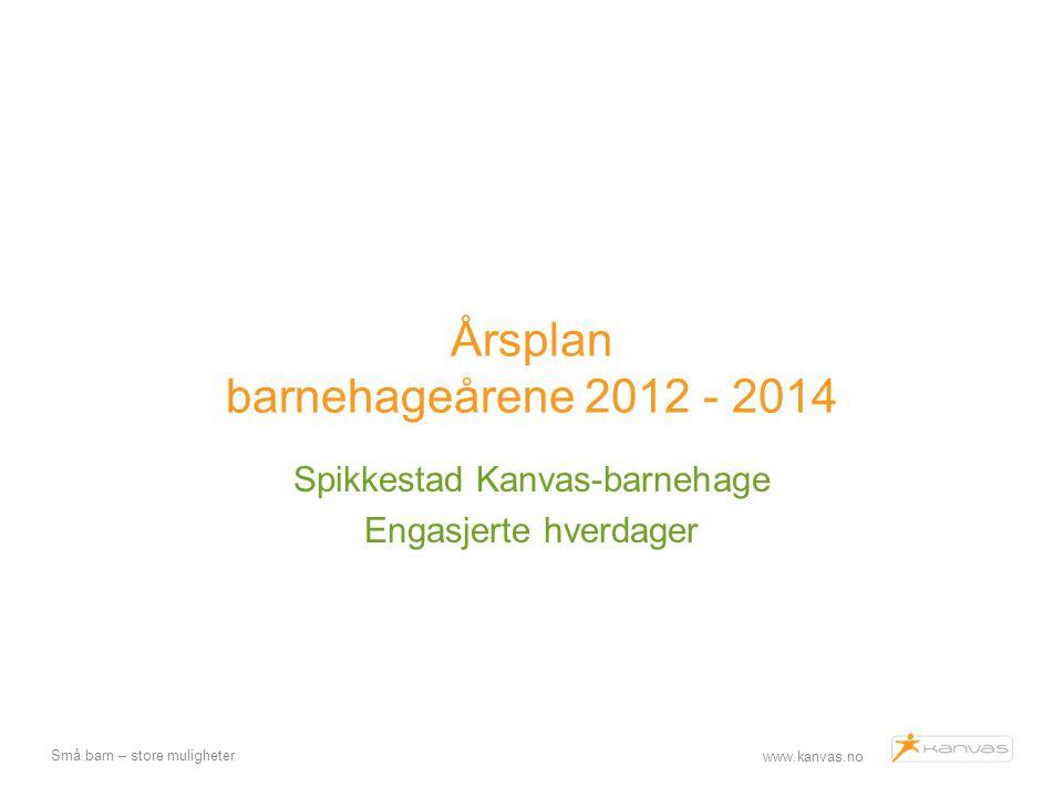 www.kanvas.no Små barn – store muligheter Årsplan barnehageårene 2012 - 2014 Spikkestad Kanvas-barnehage Engasjerte hverdager