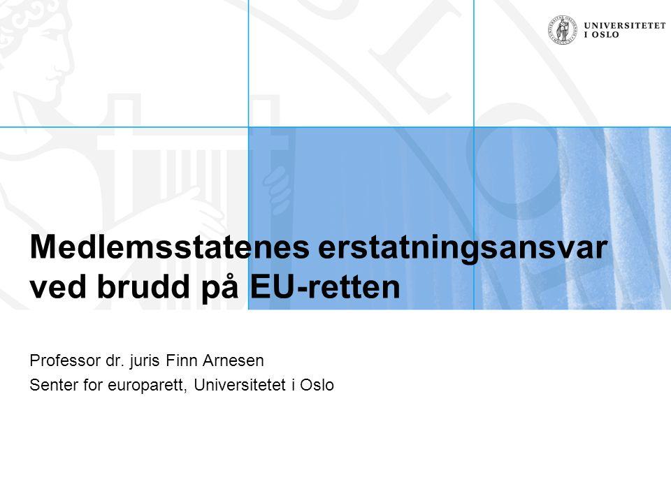 Senter for europarett, Finn Arnesen, finn.arnesen@jus.uio.no, 22 85 96 13 Situasjon og problemstilling Situasjonen; mangelfull tilpasning –Direktivkonform tolkning ikke nok –EU-regelen har ikke gjennomslag i tvisten – dvs ikke umiddelbar anvendelighet eller direkte virkning –EU-regelen har i og for seg direkte virkning, og forrang, men nasjonal lovgivning i strid med EU-regelen er respektert det er fattet enkeltvedtak i strid med EU-regelen Problemstillingen –Når posisjon er utelukket, har medlemsstatene plikt til å gi kompensasjon.