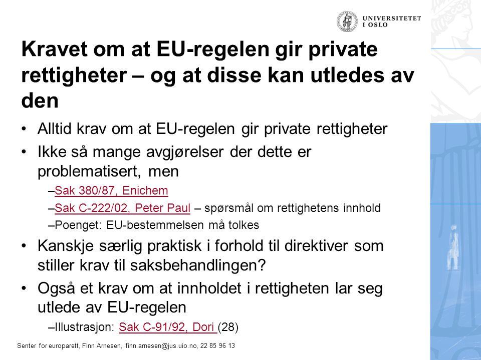 Senter for europarett, Finn Arnesen, finn.arnesen@jus.uio.no, 22 85 96 13 Tilstrekkelig kvalifisert brudd , EU-retten Brudd i seg selv kan være nok –en overtrædelse af fællesskabsretten er tilstrækkelig kvalificeret, såfremt en medlemsstat under udøvelsen af sin kompetence til at udstede generelle retsakter åbenbart og groft har overskredet grænserne for sine beføjelser, dels at selve den omstændighed, at der er begået en overtrædelse af fællesskabsretten, kan være tilstrækkelig til at bevise, at der foreligger en tilstrækkelig kvalificeret overtrædelse, såfremt medlemsstaten på det tidspunkt, da den begik overtrædelsen, kun havde et stærkt begrænset eller intet skøn For øvrig, en helhetsbedømmelse –hvor klar og præcis den tilsidesatte bestemmelse er, om overtrædelsen er begået eller tabet er forvoldt forsætligt eller uagtsomt, om en eventuel retsvildfarelse er undskyldelig eller uundskyldelig, den omstændighed, at en fællesskabsinstitutions holdning kan have været medvirkende til vedtagelsen eller opretholdelsen af nationale foranstaltninger eller praksis i strid med fællesskabsretten
