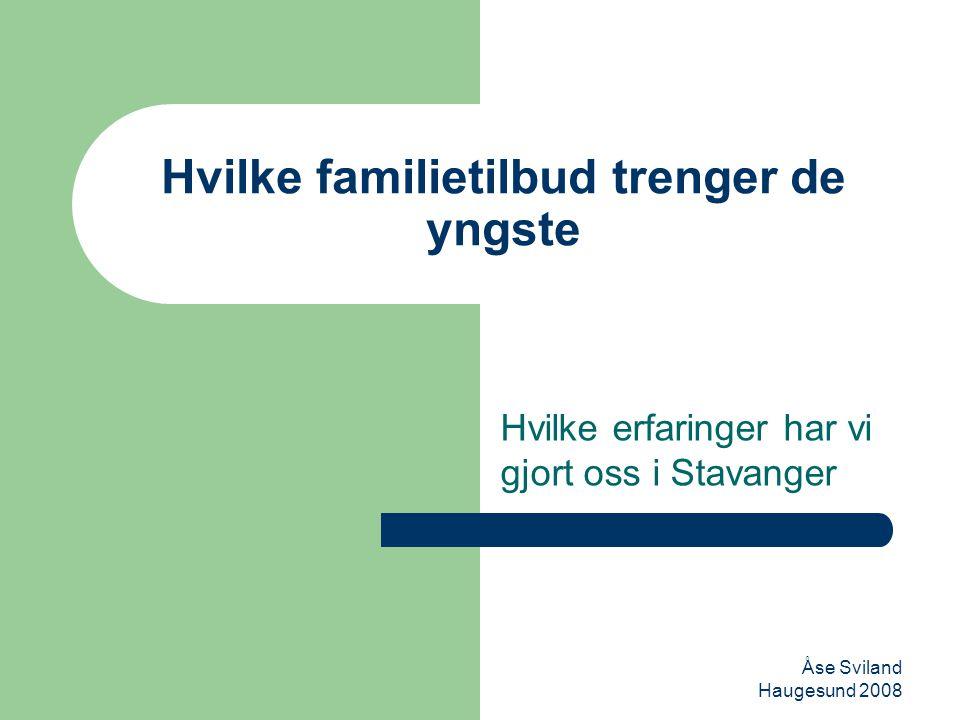Åse Sviland Haugesund 2008 Hvilke familietilbud trenger de yngste Hvilke erfaringer har vi gjort oss i Stavanger