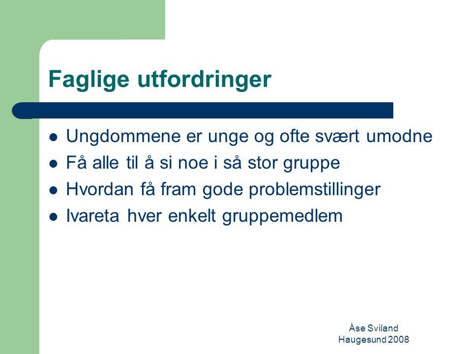 Åse Sviland Haugesund 2008 Faglige utfordringer Ungdommene er unge og ofte svært umodne Få alle til å si noe i så stor gruppe Hvordan få fram gode problemstillinger Ivareta hver enkelt gruppemedlem