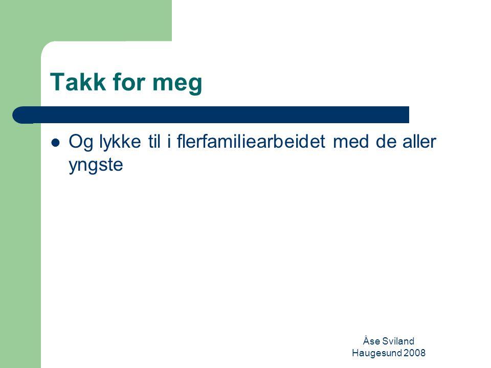 Åse Sviland Haugesund 2008 Takk for meg Og lykke til i flerfamiliearbeidet med de aller yngste