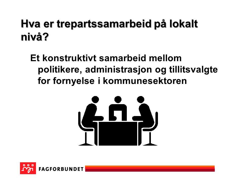 Hva er trepartssamarbeid på lokalt nivå? Et konstruktivt samarbeid mellom politikere, administrasjon og tillitsvalgte for fornyelse i kommunesektoren