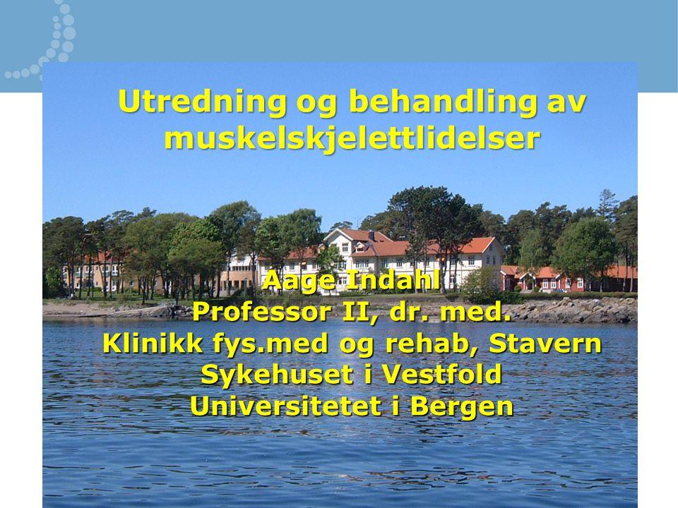Utredning og behandling av muskelskjelettlidelser Aage Indahl Professor II, dr. med. Klinikk fys.med og rehab, Stavern Sykehuset i Vestfold Universite
