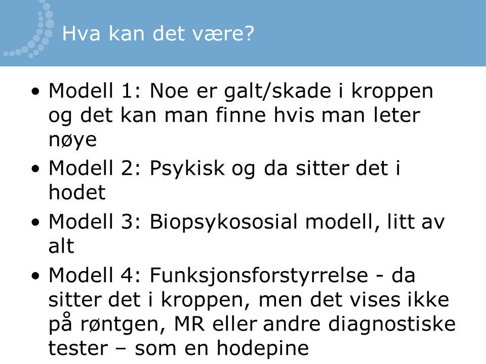 Hva kan det være? Modell 1: Noe er galt/skade i kroppen og det kan man finne hvis man leter nøye Modell 2: Psykisk og da sitter det i hodet Modell 3: