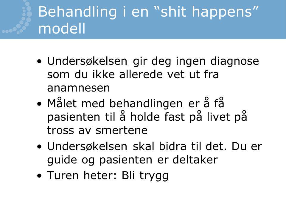 """Behandling i en """"shit happens"""" modell Undersøkelsen gir deg ingen diagnose som du ikke allerede vet ut fra anamnesen Målet med behandlingen er å få pa"""