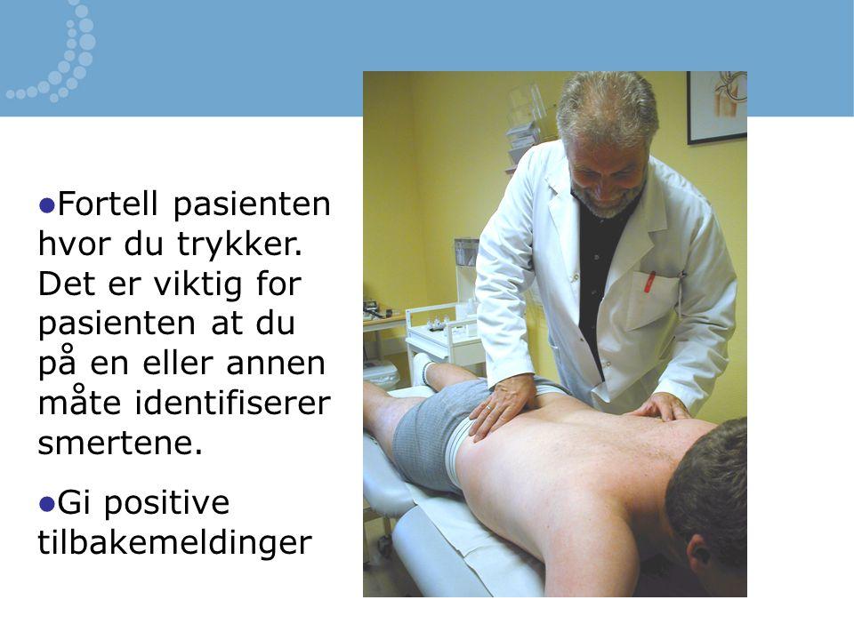Fortell pasienten hvor du trykker. Det er viktig for pasienten at du på en eller annen måte identifiserer smertene. Gi positive tilbakemeldinger