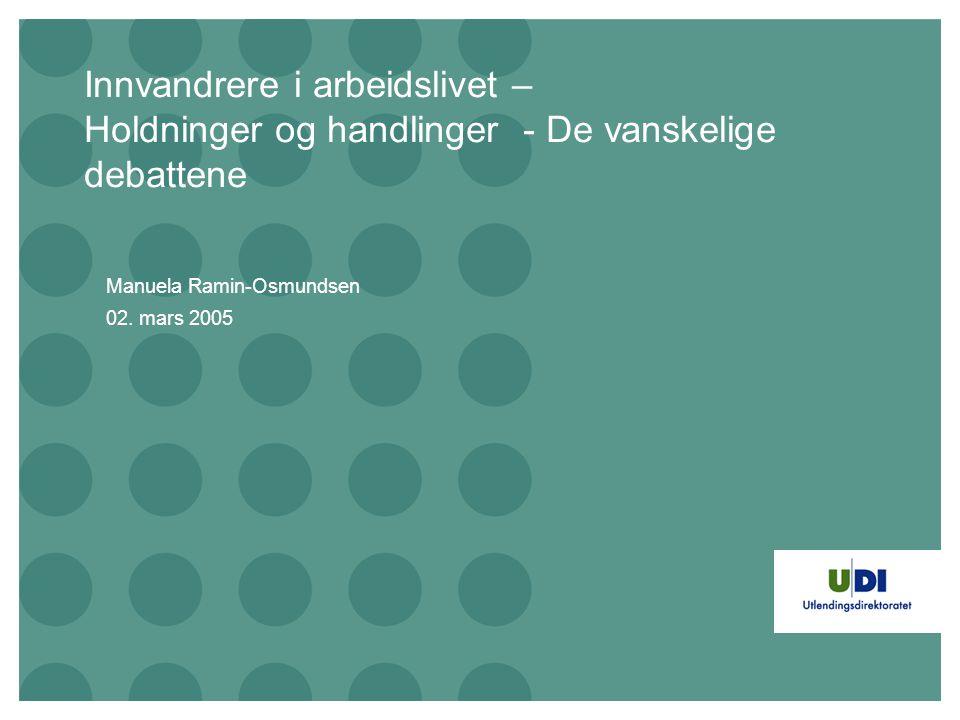 Innvandrere i arbeidslivet – Holdninger og handlinger - De vanskelige debattene Manuela Ramin-Osmundsen 02. mars 2005