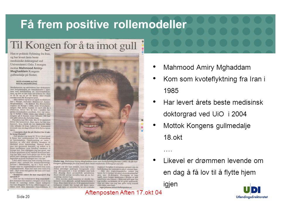 Side 20 Få frem positive rollemodeller Mahmood Amiry Mghaddam Kom som kvoteflyktning fra Iran i 1985 Har levert årets beste medisinsk doktorgrad ved UiO i 2004 Mottok Kongens gullmedalje 18.okt ….