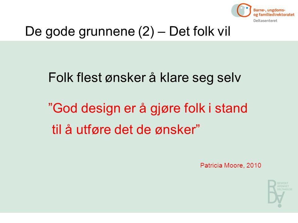 De gode grunnene (2) – Det folk vil Folk flest ønsker å klare seg selv God design er å gjøre folk i stand til å utføre det de ønsker Patricia Moore, 2010