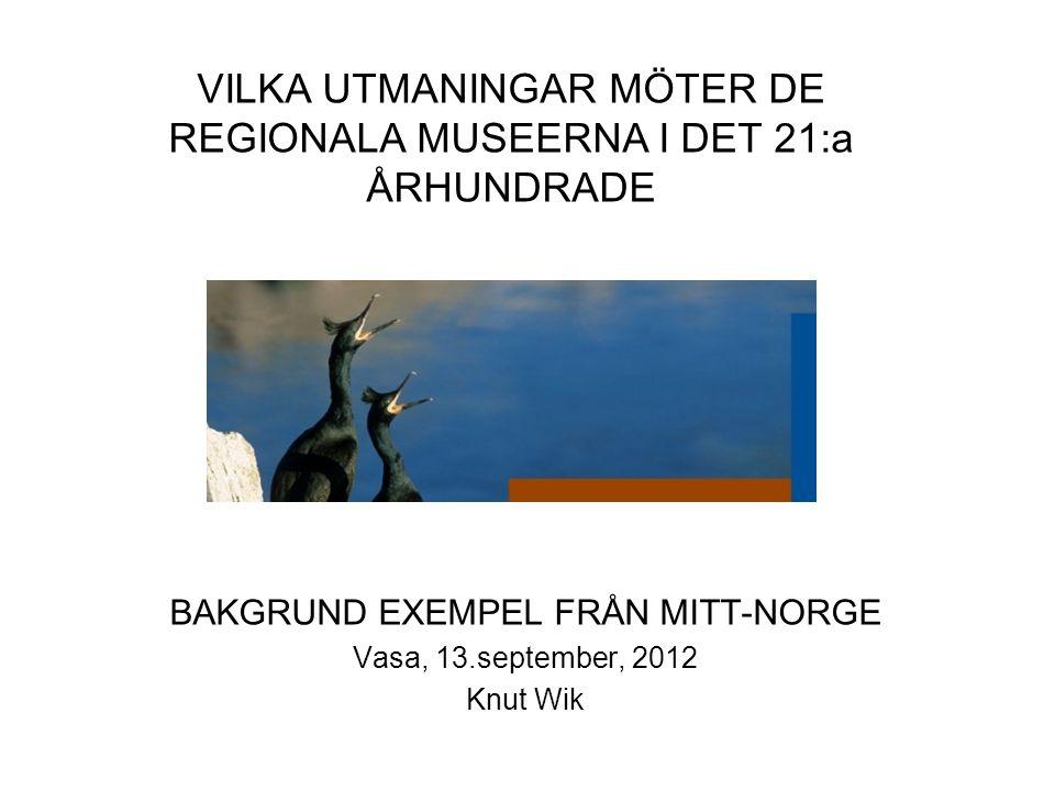 BAKGRUND EXEMPEL FRÅN MITT-NORGE Vasa, 13.september, 2012 Knut Wik VILKA UTMANINGAR MÖTER DE REGIONALA MUSEERNA I DET 21:a ÅRHUNDRADE