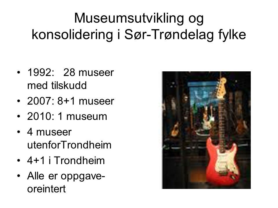 Museumsutvikling og konsolidering i Sør-Trøndelag fylke 1992: 28 museer med tilskudd 2007: 8+1 museer 2010: 1 museum 4 museer utenforTrondheim 4+1 i Trondheim Alle er oppgave- oreintert