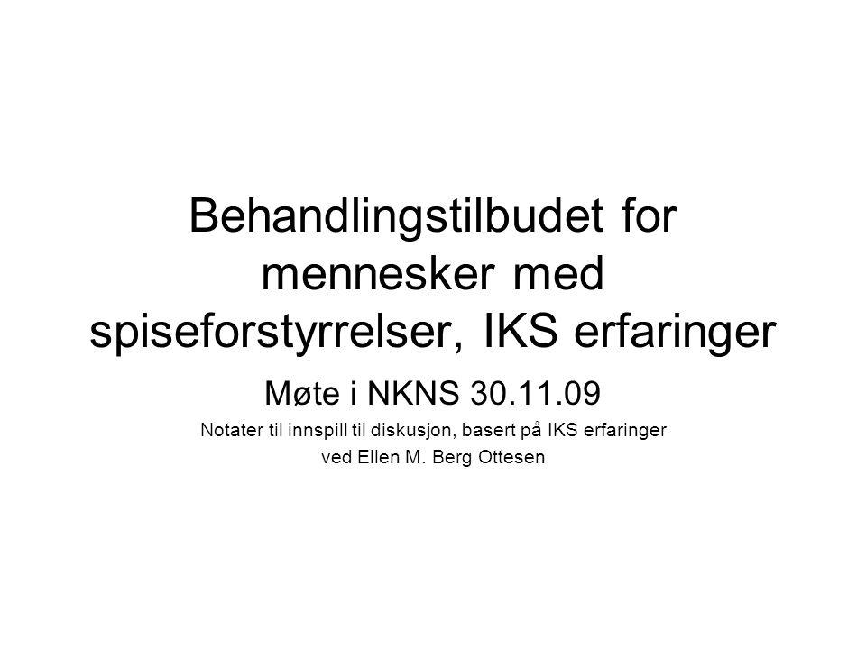 Behandlingstilbudet for mennesker med spiseforstyrrelser, IKS erfaringer Møte i NKNS 30.11.09 Notater til innspill til diskusjon, basert på IKS erfaringer ved Ellen M.