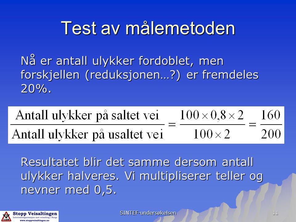 SINTEF-undersøkelsen 11 Test av målemetoden Resultatet blir det samme dersom antall ulykker halveres. Vi multipliserer teller og nevner med 0,5. Nå er