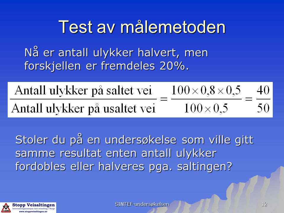 SINTEF-undersøkelsen 12 Test av målemetoden Nå er antall ulykker halvert, men forskjellen er fremdeles 20%. Stoler du på en undersøkelse som ville git