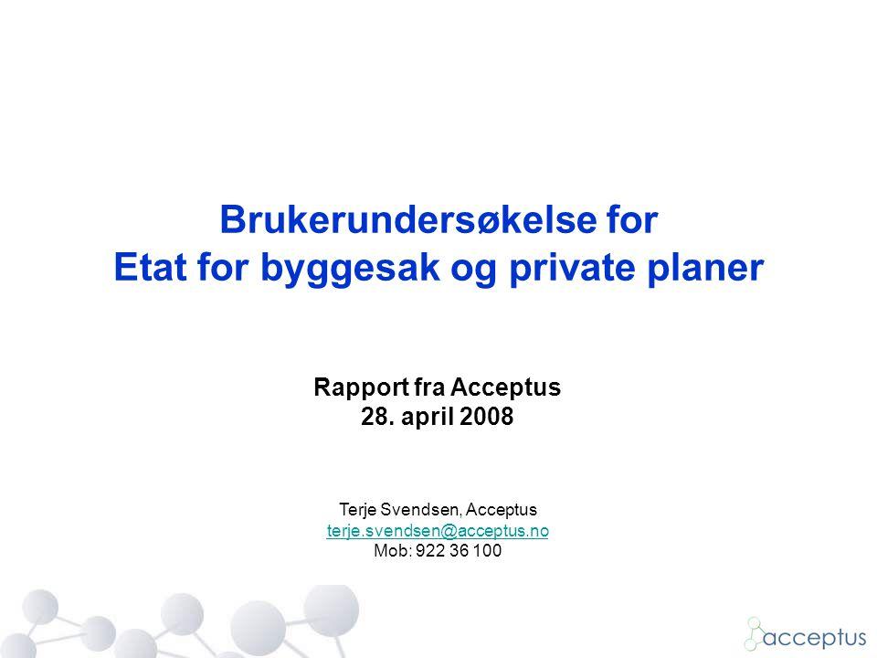 Brukerundersøkelse for Etat for byggesak og private planer Rapport fra Acceptus 28. april 2008 Terje Svendsen, Acceptus terje.svendsen@acceptus.no Mob