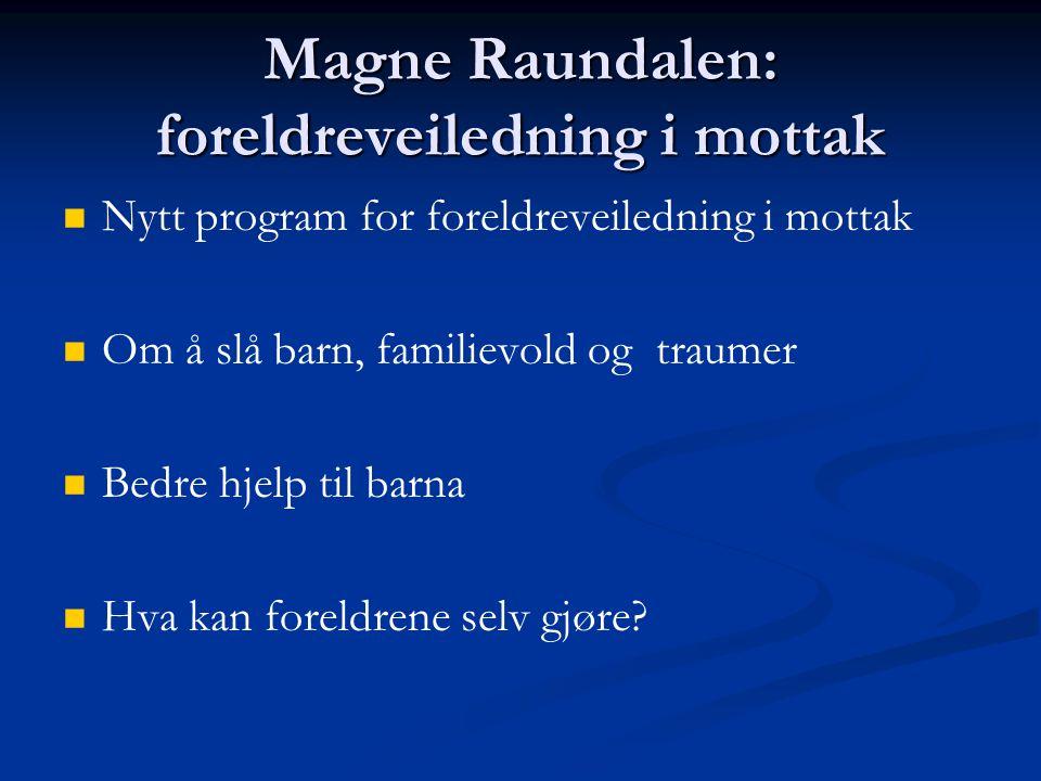 Magne Raundalen: foreldreveiledning i mottak Nytt program for foreldreveiledning i mottak Om å slå barn, familievold og traumer Bedre hjelp til barna