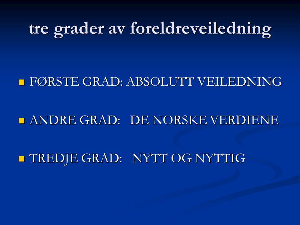 tre grader av foreldreveiledning FØRSTE GRAD: ABSOLUTT VEILEDNING FØRSTE GRAD: ABSOLUTT VEILEDNING ANDRE GRAD: DE NORSKE VERDIENE ANDRE GRAD: DE NORSK