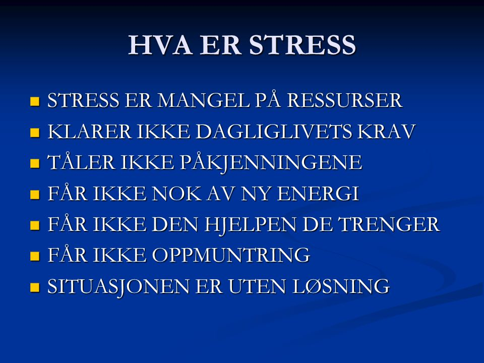HVA ER STRESS STRESS ER MANGEL PÅ RESSURSER STRESS ER MANGEL PÅ RESSURSER KLARER IKKE DAGLIGLIVETS KRAV KLARER IKKE DAGLIGLIVETS KRAV TÅLER IKKE PÅKJE