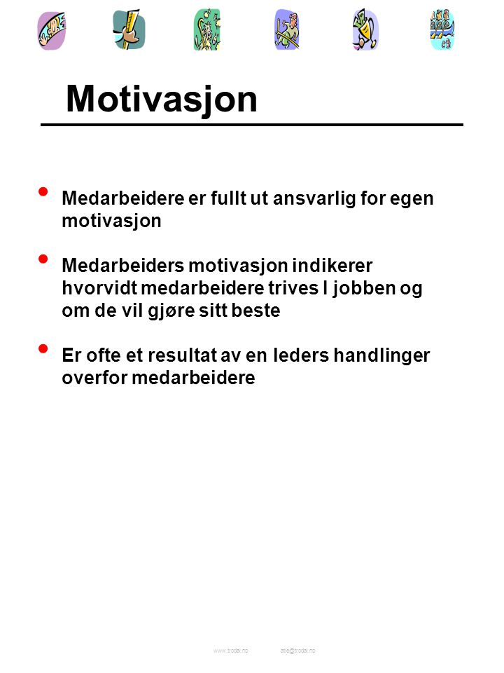 www.trodal.noatle@trodal.no Medarbeidere er fullt ut ansvarlig for egen motivasjon Medarbeiders motivasjon indikerer hvorvidt medarbeidere trives I jobben og om de vil gjøre sitt beste Er ofte et resultat av en leders handlinger overfor medarbeidere Motivasjon