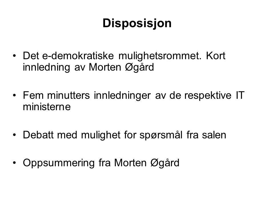Disposisjon Det e-demokratiske mulighetsrommet. Kort innledning av Morten Øgård Fem minutters innledninger av de respektive IT ministerne Debatt med m