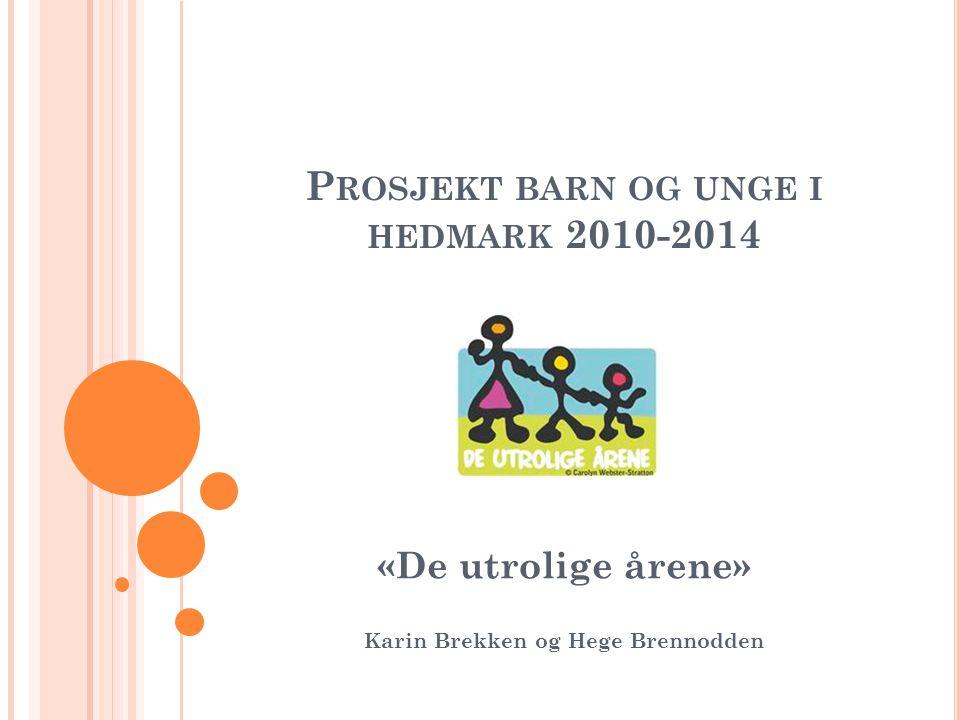 P ROSJEKT BARN OG UNGE I HEDMARK 2010-2014 «De utrolige årene» Karin Brekken og Hege Brennodden