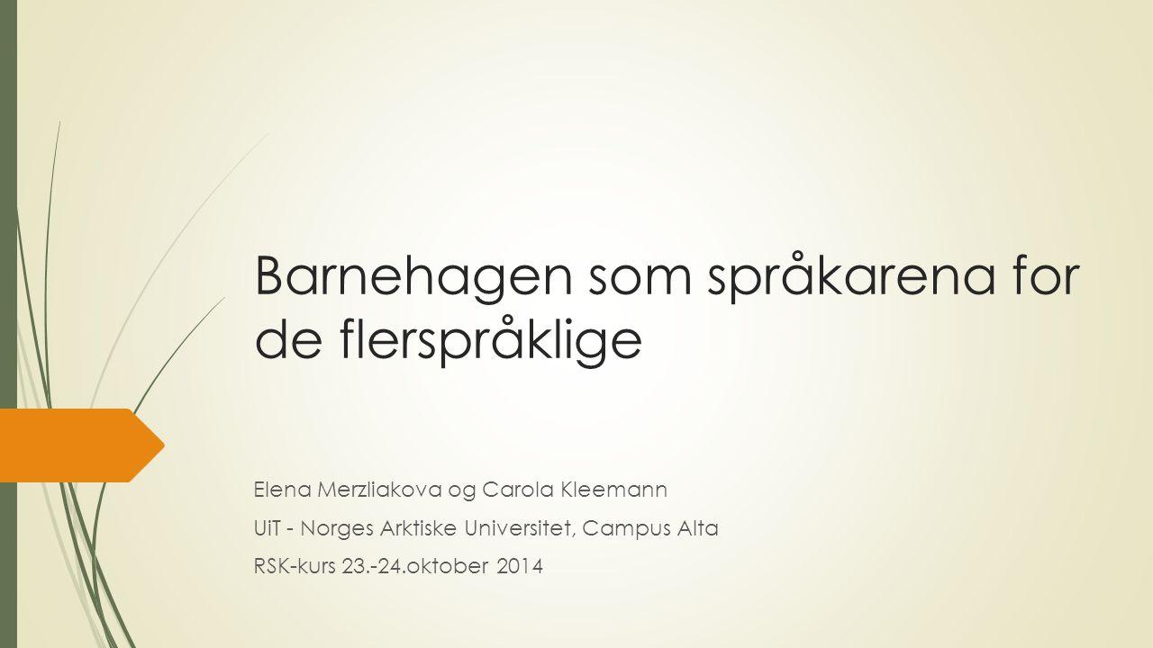 Barnehagen som språkarena for de flerspråklige Elena Merzliakova og Carola Kleemann UiT - Norges Arktiske Universitet, Campus Alta RSK-kurs 23.-24.okt