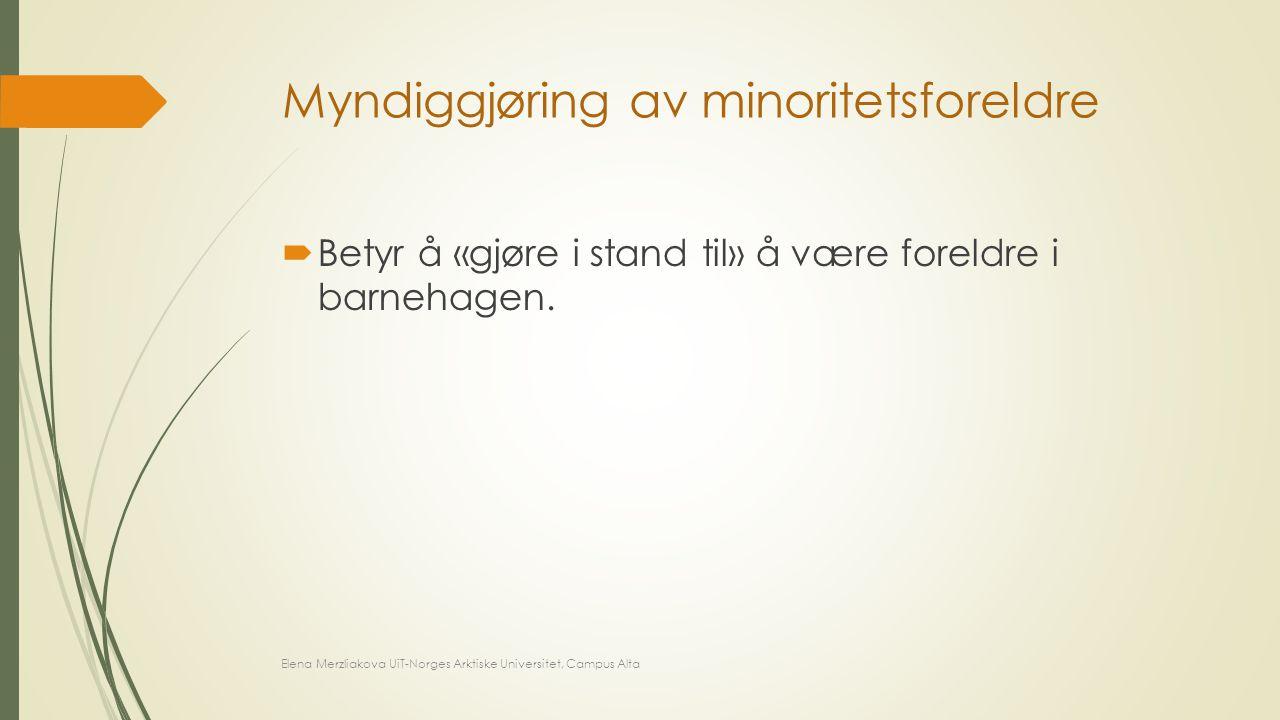 Myndiggjøring av minoritetsforeldre  Betyr å «gjøre i stand til» å være foreldre i barnehagen. Elena Merzliakova UiT-Norges Arktiske Universitet, Cam